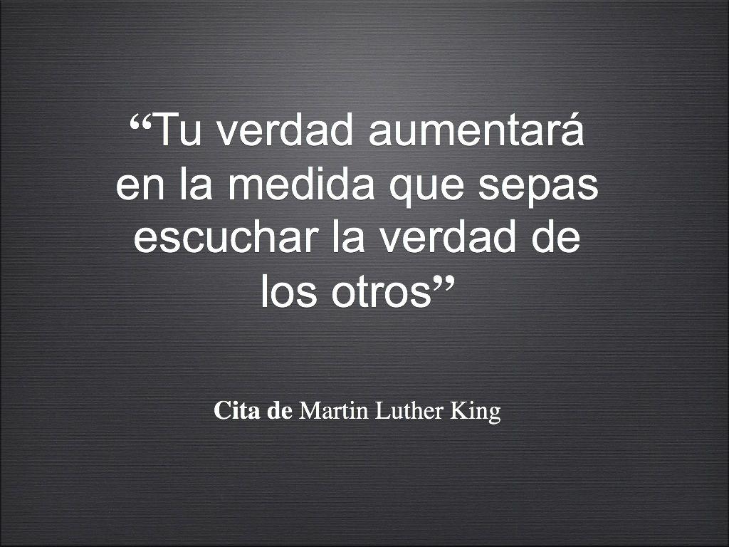 """""""Tu verdad aumentará en la medida que sepas escuchar la verdad de los otros""""  Cita de Martin Luther ..."""