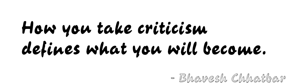 How you take criticism defines what you will become. - Bhavesh Chhatbar