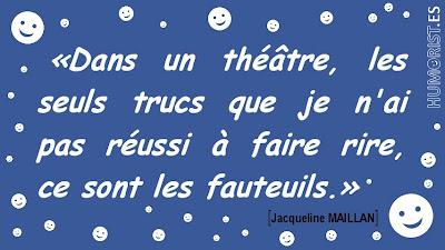 «Dans un théâtre, les seuls trucs que je n'ai pas réussi à faire rire, ce sont les fauteuils...»    Jacqueline MAILLAN > humorist.es/maillan