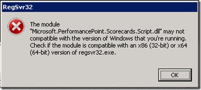 """The module """"Microsoft.PerformancePoint.Scorecards.Script.dll"""" may not compatible with the version of Windows that you're running. Check if the module is compatible with an x86 (32-bit) or x64 (64-bit) version of regsvr32.exe."""