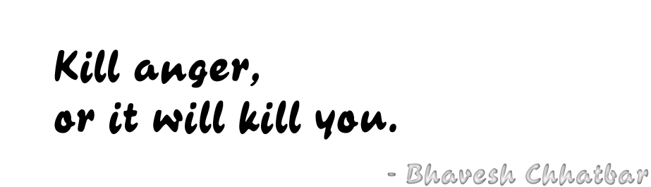 Kill anger, or it will kill you. - Bhavesh Chhatbar