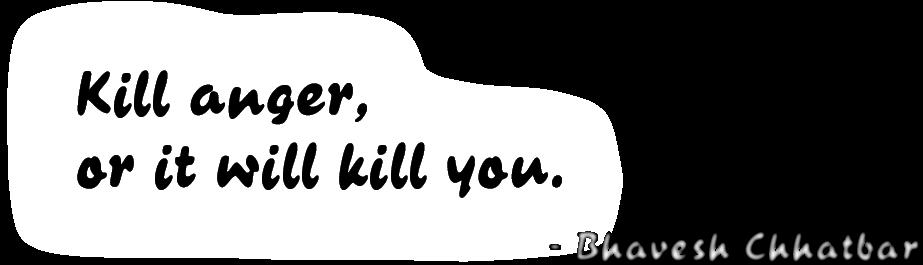 Kill anger, or it will kill you. - Bhavesh Chhatbar