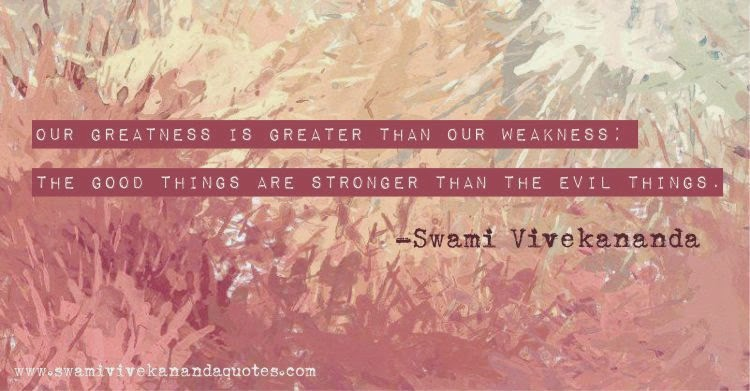 Swami Vivekananda quote: Our greatness is greater than our weakness; the good things are stronger than the evil things.