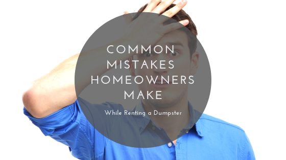 Common Mistakes Homeowners Make While Renting a Dumpster