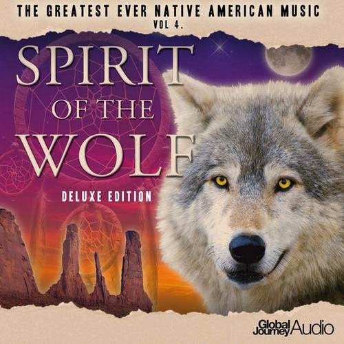 Global Journey - The Greatest Ever Native American Music Vol.4 - Spirit of the Wolf (Deluxe Edition) (2013)