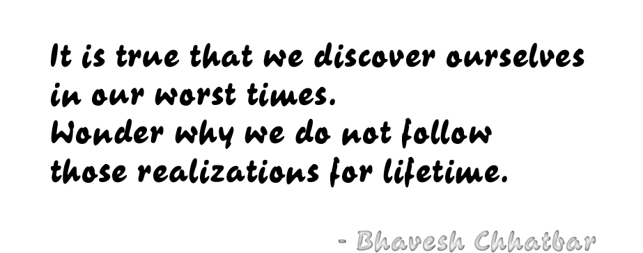 It is true that we discover ourselves in our worst times. Wonder why we do not follow those realizations for lifetime. - Bhavesh Chhatbar