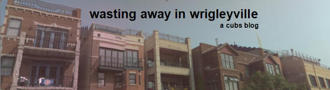 Wasting Away In Wrigleyville - Blogging the Joys and Pains of the Chicago Cubs Since 2008