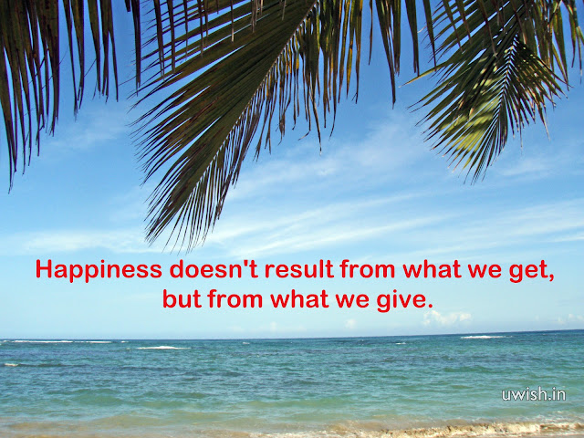 Motivational & Inspirational Quotes. Happiness doesn't result from what we get, but from what we give.