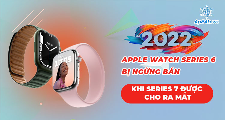 Apple Watch Series 6 bị ngừng bán khi Apple mở đặt trước Apple Watch Series 7