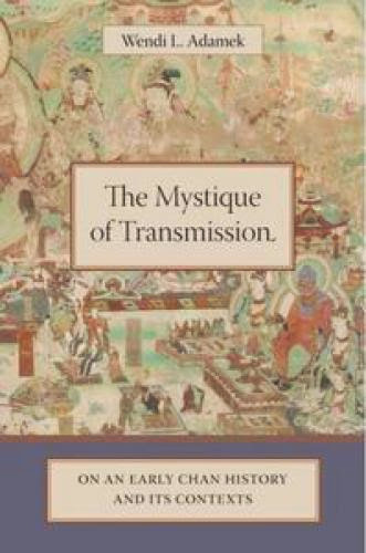 The Mystique Of Transmission On An Early Chan History And Its Contexts Wendi Adamek