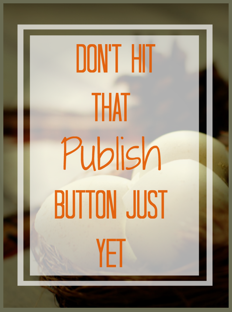 Don't hit the publish button yet, here's why