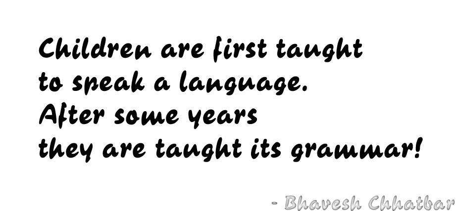 Children are first taught to speak a language. After some years they are taught its grammar! - Bhavesh Chhatbar