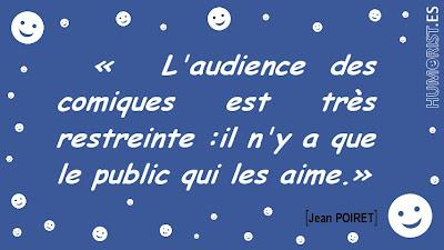 «L'audience des comiques est très restreinte : il n'y a que le public qui les aime.»   Jean POIRET > humorist.es/poiret