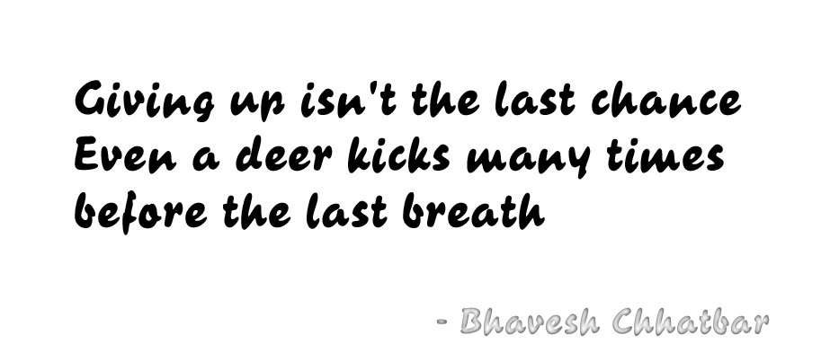 Giving up isn't the last chance. Even a deer kicks many times before the last breath - Bhavesh Chhatbar