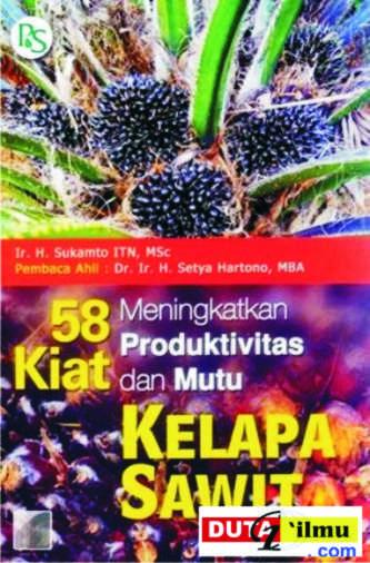 58 Kiat Meningkatkan Produktivitas & Mutu Kelapa Sawit (Ir. H. Sukamto ITN, MSc)
