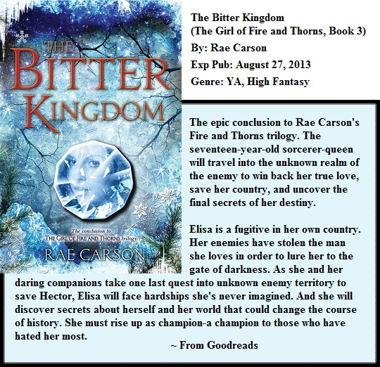 The Bitter Kingdom (The Girl of Fire and Thorns, Book 3) By: Rae Carson Expected Publication: August 27, 2013 Genre: YA, High Fantasy