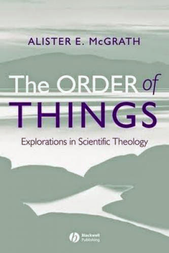 The Order Of Things Explorations In Scientific Theology By Alister E Mcgrath