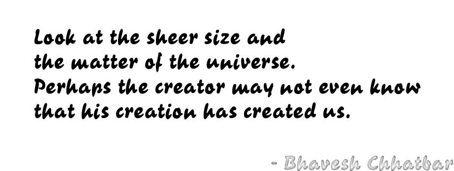 Look at the sheer size and the matter of the universe. Perhaps the creator may not even know that his creation has created us. - Bhavesh Chhatbar