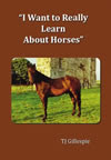 I Want to Really Learn about Horses by T.J. Gillespie (Tom na gCapaillín). Published by The Manuscript Publisher.