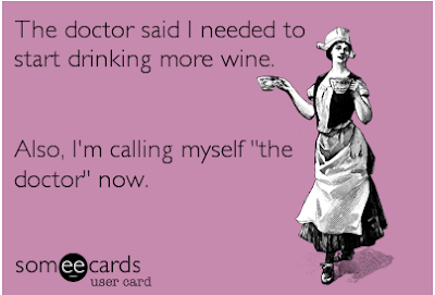 The doctor said I need to start drinking more wine. Also, I'm calling myself the doctor now. Image from SomeeCards