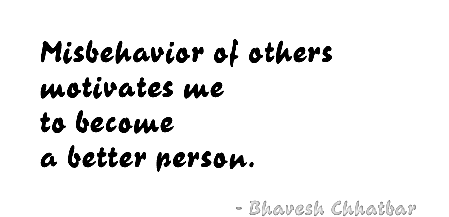 Misbehavior of others motivates me to become a better person. - Bhavesh Chhatbar