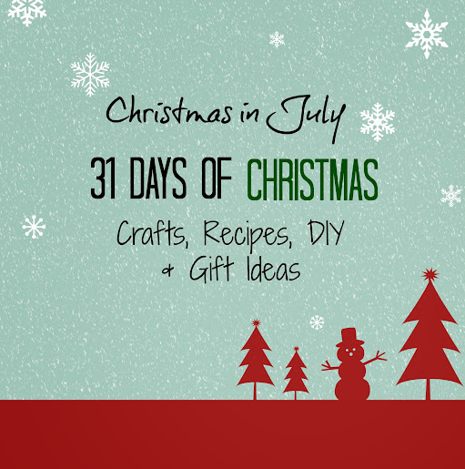 Christmas in July - 31 Days of Crafts, Recipes, DIY, Gift Ideas & More
