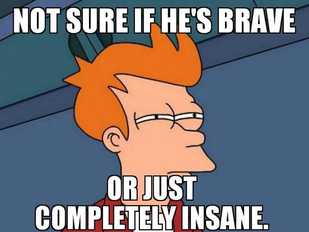 Não tenho certeza se ele é corajoso... ou completamente insano