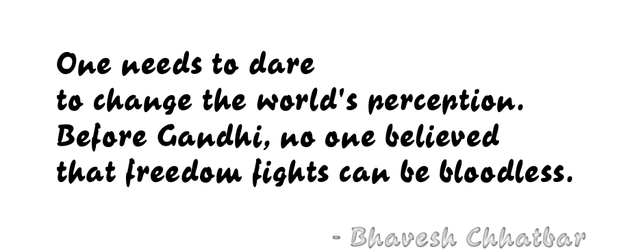 One needs to dare to change the world's perception. Before Gandhi, no one believed that freedom fights can be bloodless. - Bhavesh Chhatbar