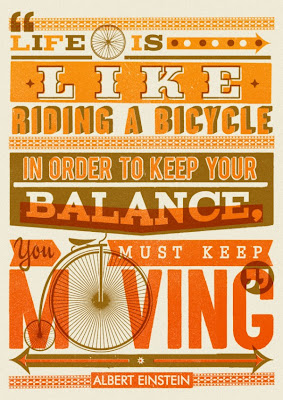 Life is like riding your bicycle. In order to keep your balance you must keep moving.