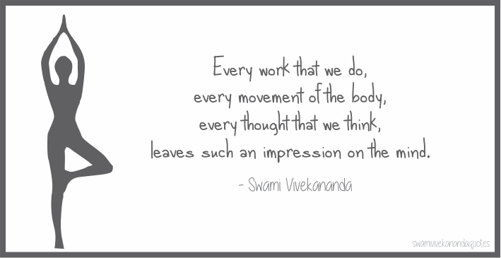 Every work that we do, every movement of the body, every thought that we think, leaves such an impression on the mind. - Swami Vivekananda Quotes
