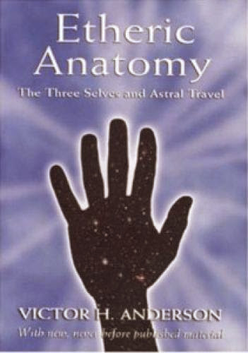 Etheric Anatomy The Three Selves And Astral Travel By Victor H Anderson