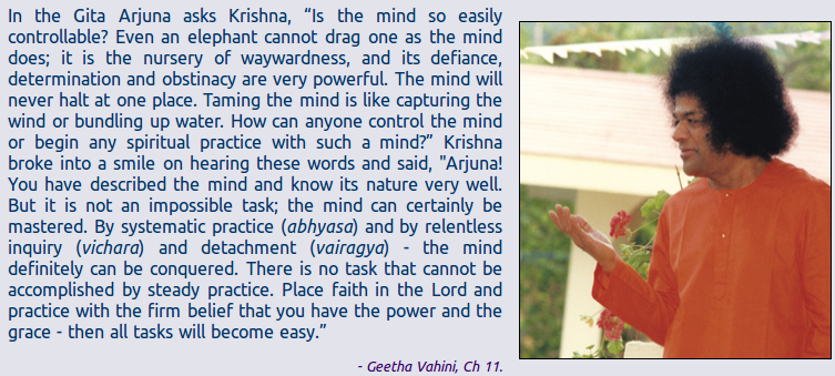 "In the Gita Arjuna asks Krishna, ""Is the mind so easily controllable? Even an elephant cannot drag one as the mind does; it is the nursery of waywardness, and its defiance, determination and obstinacy are very powerful. The mind will never halt at one place. Taming the mind is like capturing the wind or bundling up water. How can anyone control the mind or begin any spiritual practice with such a mind?"" Krishna broke into a smile on hearing these words and said, ""Arjuna! You have described the mind and know its nature very well. But it is not an impossible task; the mind can certainly be mastered. By systematic practice (abhyasa) and by relentless inquiry (vichara) and detachment (vairagya) - the mind definitely can be conquered. There is no task that cannot be accomplished by steady practice. Place faith in the Lord and practice with the firm belief that you have the power and the grace - then all tasks will become easy.""  - Geetha Vahini, Ch 11."