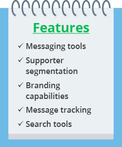 Check advocacy software for messaging tools, supporter segmentation, branding capabilities, message tracking, and search tools.