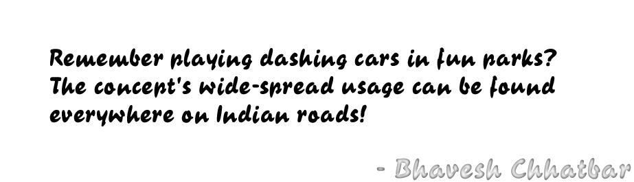 Remember playing dashing cars in fun parks? The concept's wide-spread usage can be found everywhere on Indian roads! - Bhavesh Chhatbar