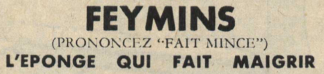 Publicité hygiène : Feymins (prononcez Fait mince) - Pour vous Madame, pour vous Monsieur, des publicités, illustrations et rédactionnels choisis avec amour dans des publications des années 50, 60 et 70. Popcards Factory vous offre des divertissements de qualité. Vous pouvez également nous retrouver sur www.popcards.fr et www.filmfix.fr   - For you Madame, for you Sir, advertising, illustrations and editorials lovingly selected in publications from the fourties, the sixties and the seventies. Popcards Factory offers quality entertainment. You may also find us on www.popcards.fr and www.filmfix.fr