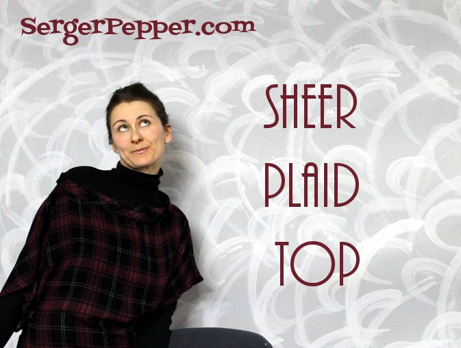 Serger Pepper - Pattern Testers Wanted - Mad About Plaid Challenge - Sheer Plaid Top