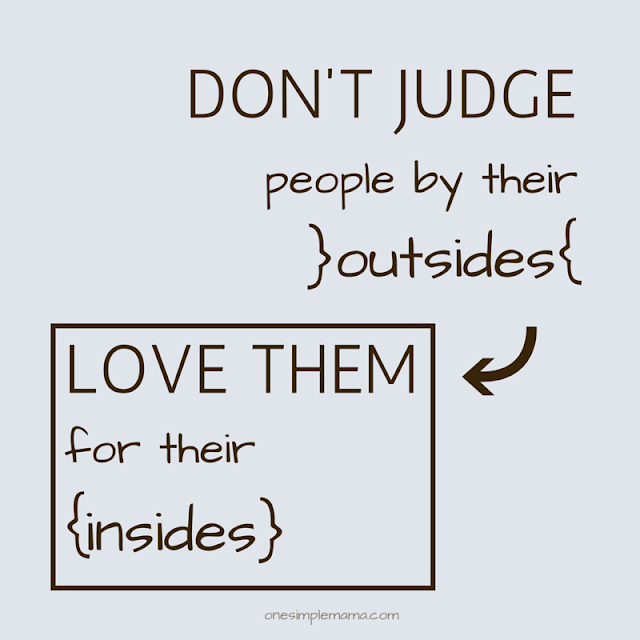 Don't judge people by their outsides; love them for their insides.