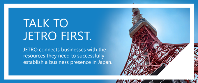 Talk to JETRO First. We connect businesses with the resources they need to successfully establish a business presence in Japan.