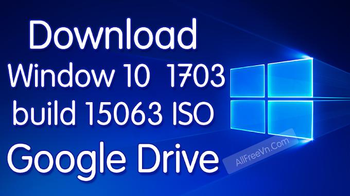 Download Window 10 1703 build 15063 ISO Google Drive
