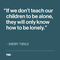 """If we don't teach our children to be alone, they will only know how to be lonely."" -Sherry Turkle"