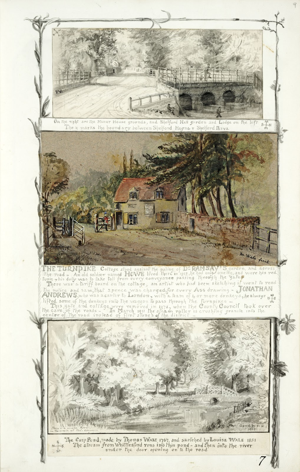 A Record of Shelford Parva by Fanny Wale P7 fo.9, page 7:. At the top of the page is a black and white watercolour of the Manor house grounds, Shelford hall garden and Lodge, the boundary between Great and Little Shelford is marked. Underneath is a coloured watercolour painting of the Turnpike cottage and a description of the man who took care of it. At the bottom is a black and white watercolour of the carp pond made by Thomas Wale 1767, copied in 1909 from a sketch by Louisa Wale of 1851. A black and white watercolour border of foliage borders the three pictures. [fo. 7]