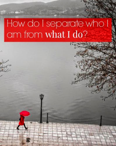 How Do I Separate Who I Am From What I Do