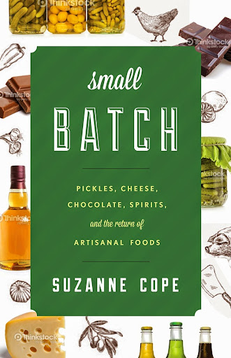 Small Batch: Pickles, Cheese, Chocolate, Spirits and the Return of Artisanal Food