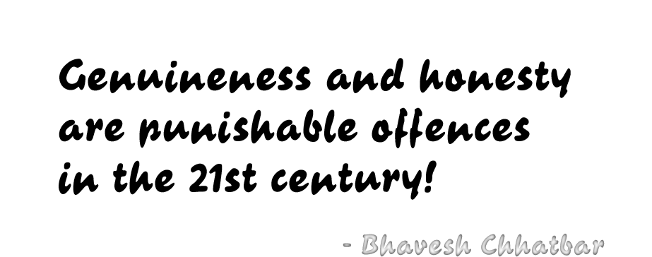 Genuineness and honesty are punishable offences in the 21st century! - Bhavesh Chhatbar