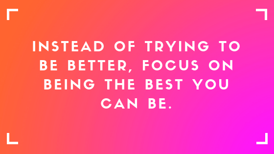 instead of trying to be better, focus on being the best you can be text