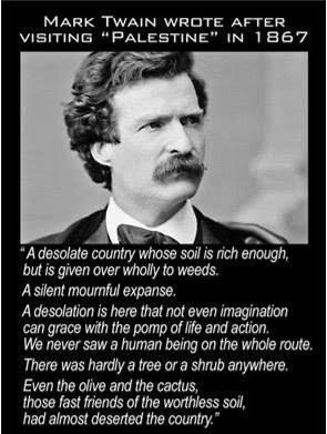Mark Twain nous explique que lors de sa visite en Palestine, le pays était désolé, le sol envahi de mauvaises herbes, et il n'y avait âme qui vive. Il n'a rencontré personne durant son périple...