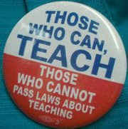 Those who can, teach. Those who cannot pass laws about teaching.