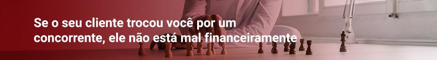 Se o seu cliente trocou você por um concorrente, ele não está mal financeiramente