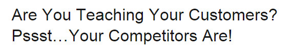 """An image that reads """"are you teaching your customers? Your competitors are!"""""""