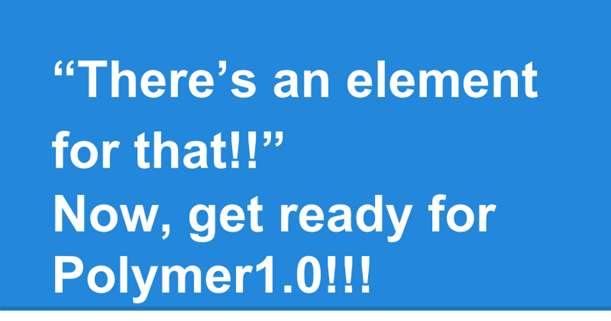 """""""There's an element for that!! Now, get ready for Polymer 1.0!!!"""" 小松 健作氏 @komasshu"""